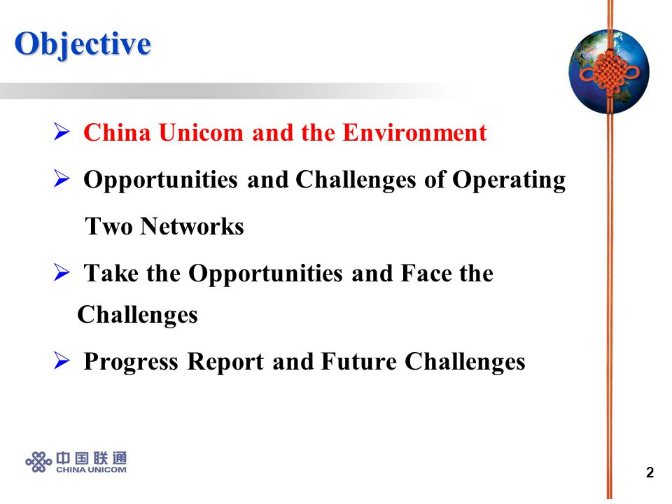 2 Objective Objective  China Unicom and the Environment  Opportunities and Challenges of Operating Two Networks  Take the Opportunities and Face the Challenges  Progress Report and Future Challenges