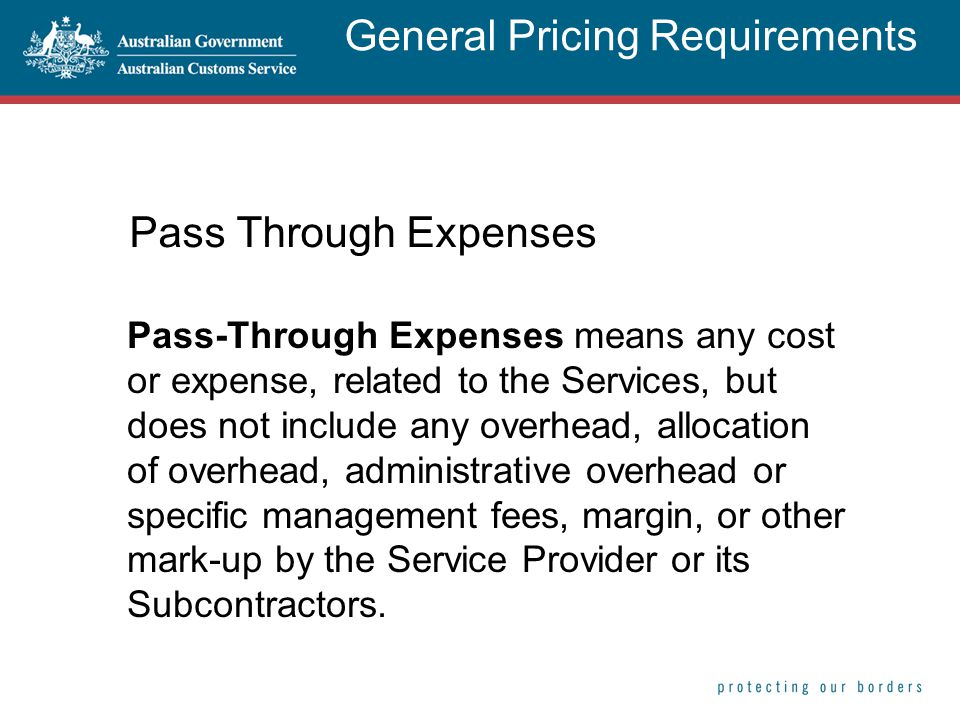 Pass Through Expenses Pass-Through Expenses means any cost or expense, related to the Services, but does not include any overhead, allocation of overhead, administrative overhead or specific management fees, margin, or other mark-up by the Service Provider or its Subcontractors.