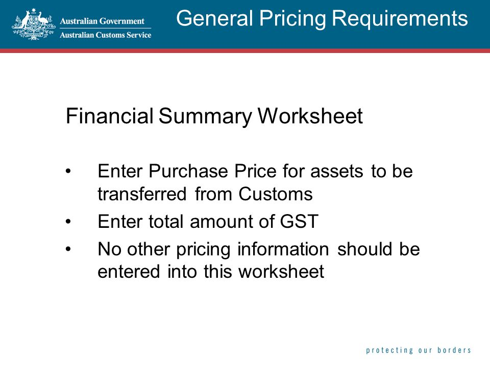 Financial Summary Worksheet Enter Purchase Price for assets to be transferred from Customs Enter total amount of GST No other pricing information should be entered into this worksheet General Pricing Requirements