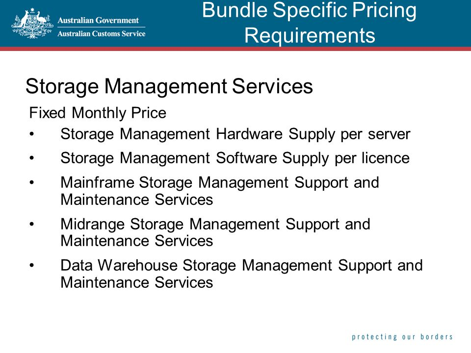 Storage Management Services Fixed Monthly Price Storage Management Hardware Supply per server Storage Management Software Supply per licence Mainframe Storage Management Support and Maintenance Services Midrange Storage Management Support and Maintenance Services Data Warehouse Storage Management Support and Maintenance Services Bundle Specific Pricing Requirements