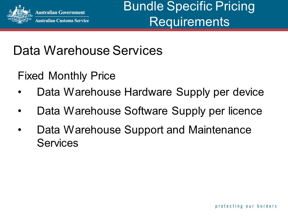 Data Warehouse Services Fixed Monthly Price Data Warehouse Hardware Supply per device Data Warehouse Software Supply per licence Data Warehouse Support and Maintenance Services Bundle Specific Pricing Requirements