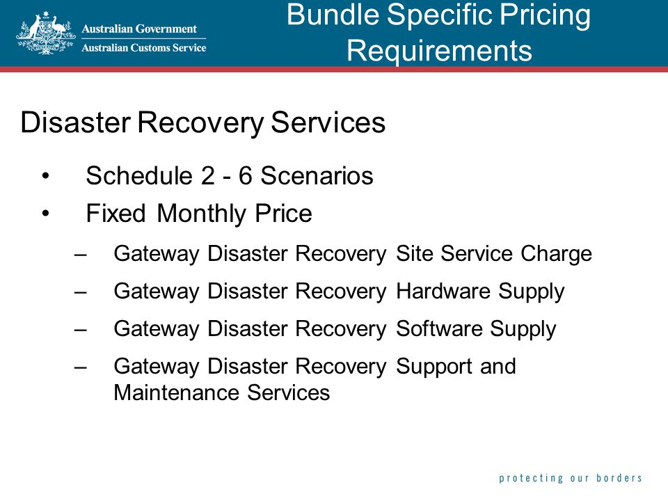 Disaster Recovery Services Schedule 2 - 6 Scenarios Fixed Monthly Price –Gateway Disaster Recovery Site Service Charge –Gateway Disaster Recovery Hardware Supply –Gateway Disaster Recovery Software Supply –Gateway Disaster Recovery Support and Maintenance Services Bundle Specific Pricing Requirements