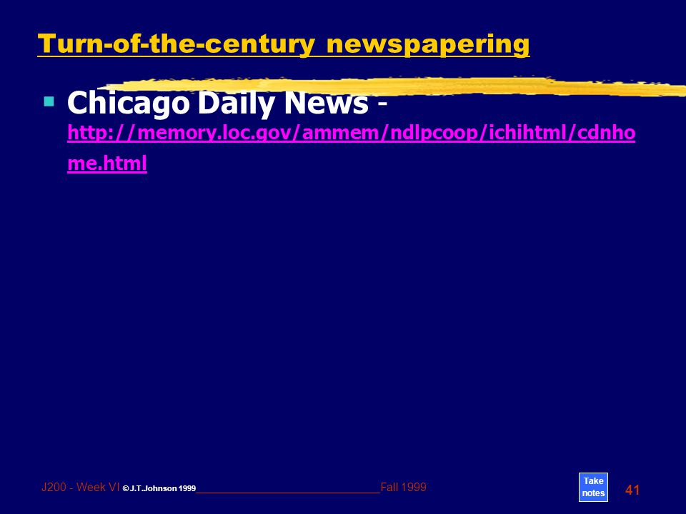 Take notes 41 J200 - Week VI © J.T.Johnson 1999 _____________________________Fall 1999 Turn-of-the-century newspapering  Chicago Daily News - http://