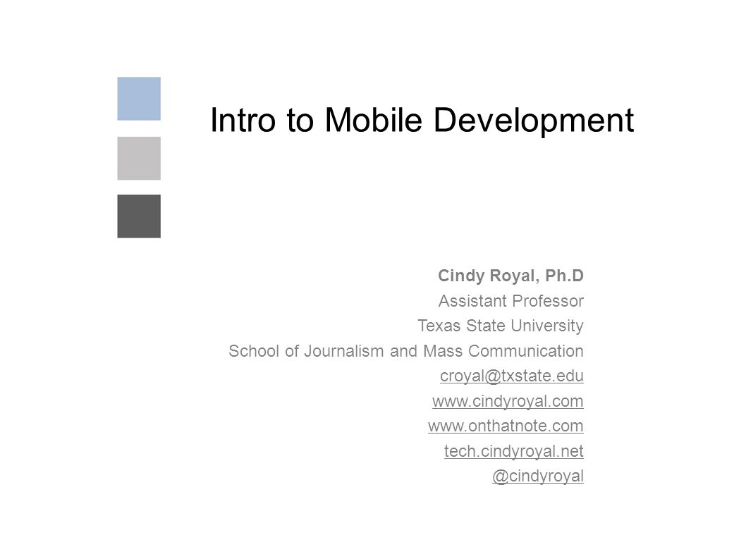 Intro to Mobile Development Cindy Royal, Ph.D Assistant Professor Texas State University School of Journalism and Mass Communication croyal@txstate.edu www.cindyroyal.com www.onthatnote.com tech.cindyroyal.net @cindyroyal