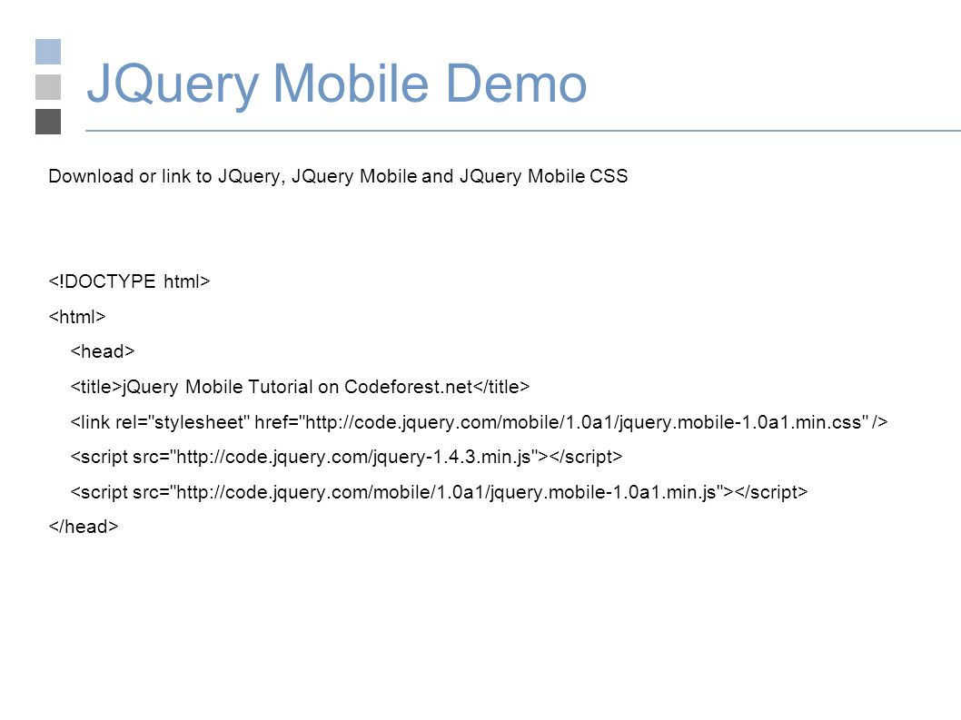 JQuery Mobile Demo Download or link to JQuery, JQuery Mobile and JQuery Mobile CSS jQuery Mobile Tutorial on Codeforest.net