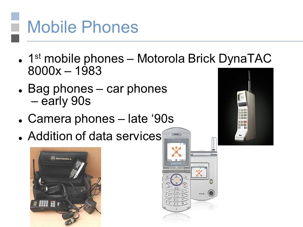 Mobile Phones 1 st mobile phones – Motorola Brick DynaTAC 8000x – 1983 Bag phones – car phones – early 90s Camera phones – late '90s Addition of data services