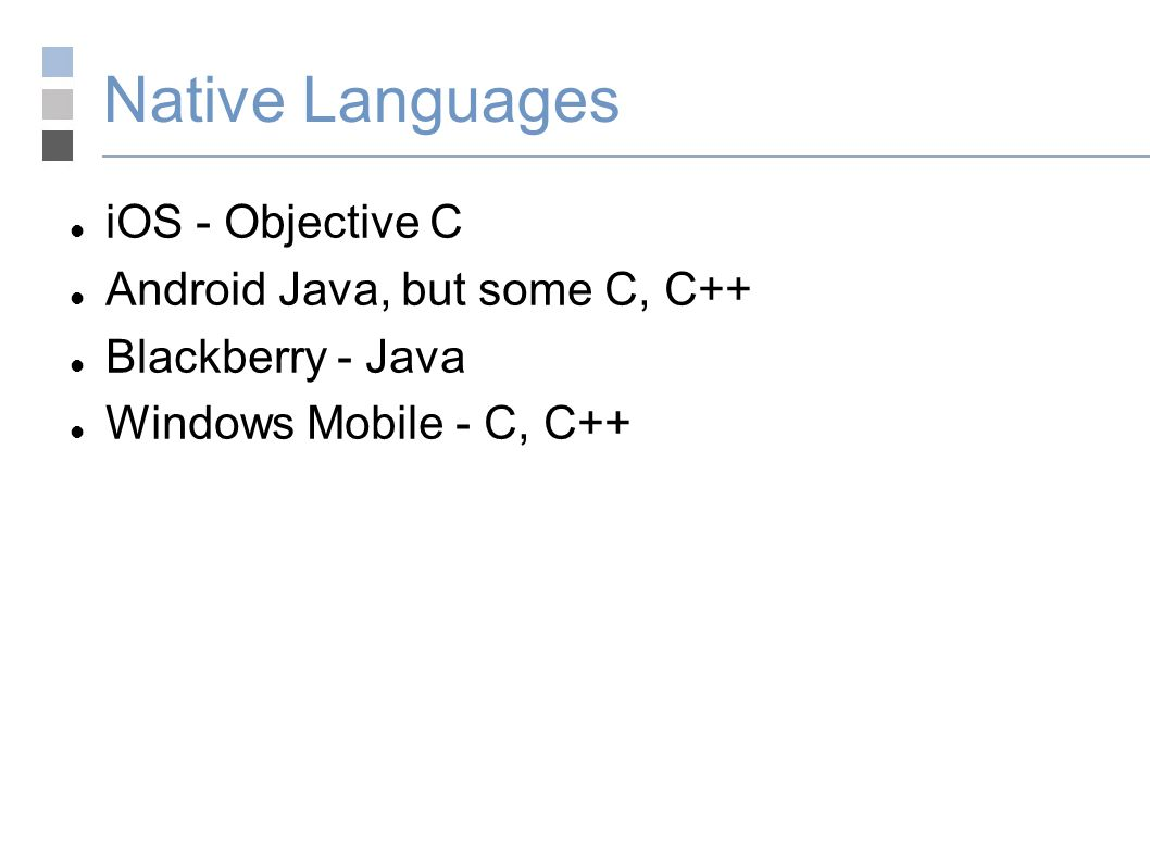 Native Languages iOS - Objective C Android Java, but some C, C++ Blackberry - Java Windows Mobile - C, C++