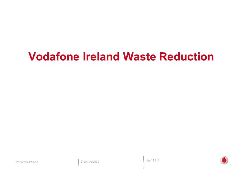 Vodafone Ireland Green Agenda April 2011 Solution Energy Transport Waste and handset recycling Operational results Waste and handset recycling Working towards becoming a 'paperless' office Employees now receive online payslips and a new printing system was introduced to reduce waste First company in Ireland to work with paper supplier and printer to ensure not only the paper but the printer is also FSC certified Compost all food waste – even take- away coffee cups