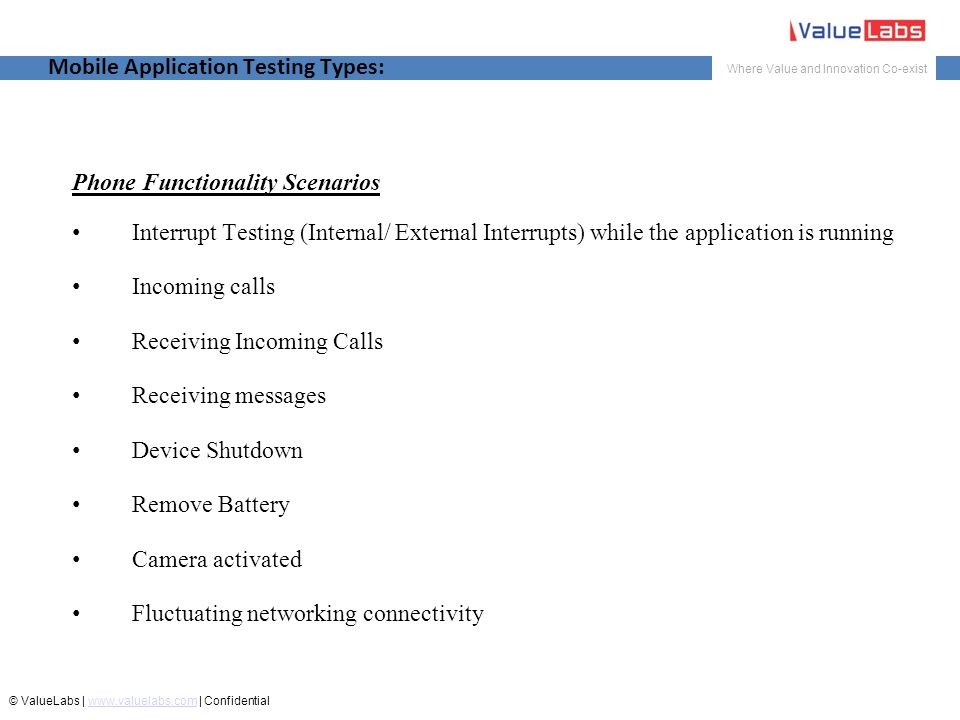 Where Value and Innovation Co-exist © ValueLabs | www.valuelabs.com | Confidentialwww.valuelabs.com Mobile Application Testing Types: Phone Functionality Scenarios Interrupt Testing (Internal/ External Interrupts) while the application is running Incoming calls Receiving Incoming Calls Receiving messages Device Shutdown Remove Battery Camera activated Fluctuating networking connectivity