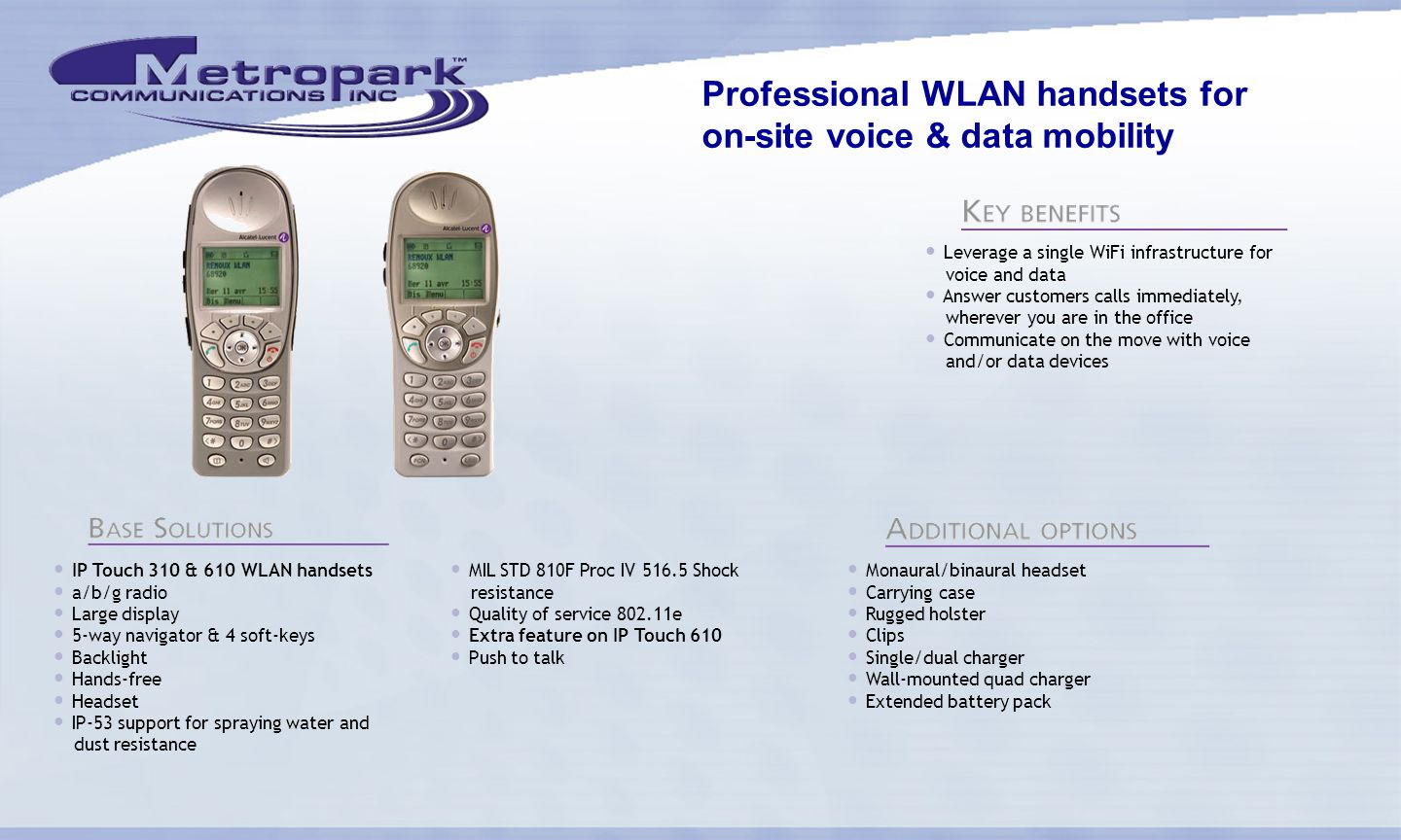 Professional WLAN handsets for on-site voice & data mobility IP Touch 310 & 610 WLAN handsets a/b/g radio Large display 5-way navigator & 4 soft-keys Backlight Hands-free Headset IP-53 support for spraying water and dust resistance MIL STD 810F Proc IV 516.5 Shock resistance Quality of service 802.11e Extra feature on IP Touch 610 Push to talk Monaural/binaural headset Carrying case Rugged holster Clips Single/dual charger Wall-mounted quad charger Extended battery pack Leverage a single WiFi infrastructure for voice and data Answer customers calls immediately, wherever you are in the office Communicate on the move with voice and/or data devices