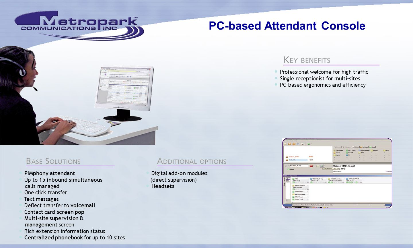 PC-based Attendant Console PIMphony attendant Up to 15 inbound simultaneous calls managed One click transfer Text messages Deflect transfer to voicemail Contact card screen pop Multi-site supervision & management screen Rich extension information status Centralized phonebook for up to 10 sites Digital add-on modules (direct supervision) Headsets Professional welcome for high traffic Single receptionist for multi-sites PC-based ergonomics and efficiency