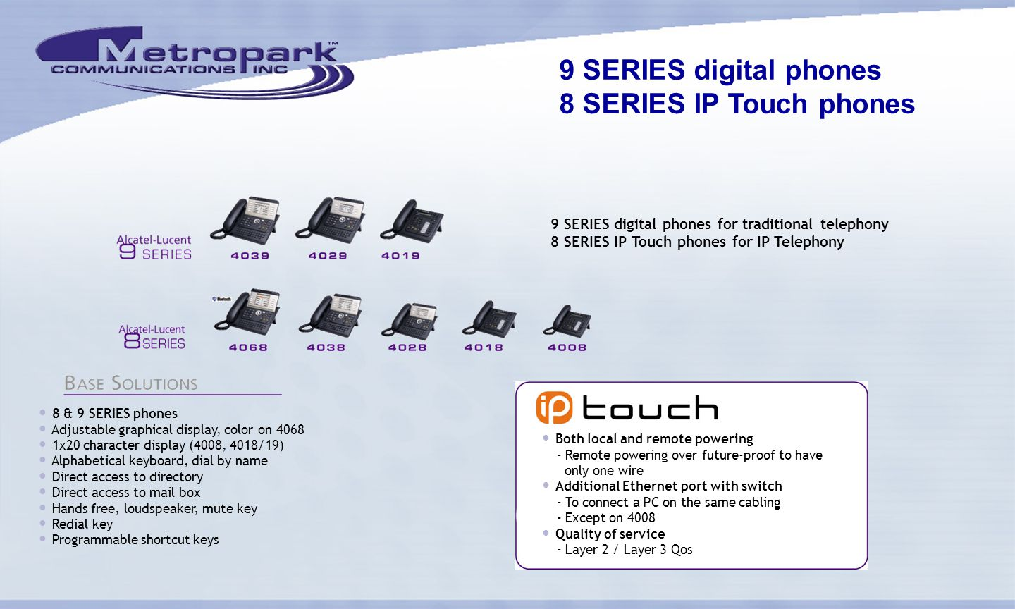 9 SERIES digital phones 8 SERIES IP Touch phones 9 SERIES digital phones for traditional telephony 8 SERIES IP Touch phones for IP Telephony 8 & 9 SERIES phones Adjustable graphical display, color on 4068 1x20 character display (4008, 4018/19) Alphabetical keyboard, dial by name Direct access to directory Direct access to mail box Hands free, loudspeaker, mute key Redial key Programmable shortcut keys Both local and remote powering - Remote powering over future-proof to have only one wire Additional Ethernet port with switch - To connect a PC on the same cabling - Except on 4008 Quality of service - Layer 2 / Layer 3 Qos
