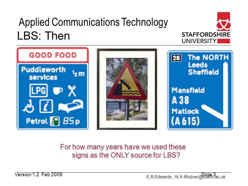 E.R.Edwards, N.A.Shulver@staffs.ac.uk Applied Communications Technology LBS- Context (3) Social and cultural situation proximity to others social relationships collaborative tasks Physical Surroundings lighting level or how much ambient noise there For example direct sunlight will make screens more difficult to read requiring the contrast to be adjusted System Properties to the computer infrastructure the user is employing What type of device they are using and what are its capabilities a continuous internet connection or it is only intermittent, bandwidth, the quality of the positioning information, e.g.