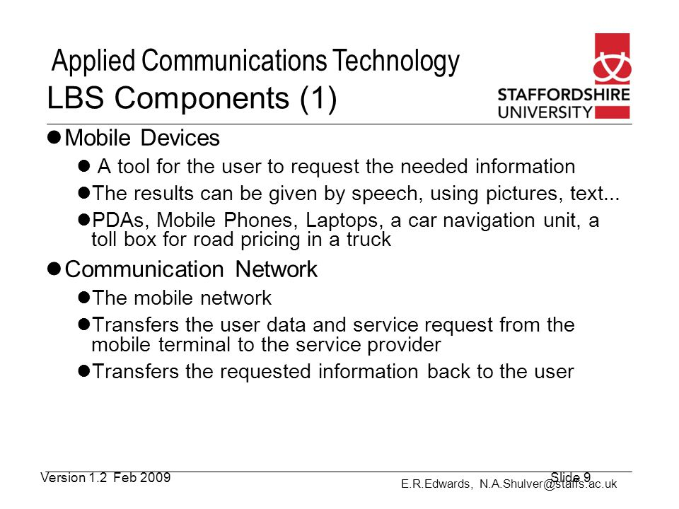 E.R.Edwards, N.A.Shulver@staffs.ac.uk Applied Communications Technology LBS Components (2) Positioning Component For the processing of a service usually the user position has to be determined The user position can be obtained either by using the mobile communication network or by using the Global Positioning System (GPS) Further possibilities to determine the position are WLAN stations, active badges or radio beacons (indoor navigation) If the position is not determined automatically it can be also specified manually by the user Service and Application Provider Responsible for the service request processing Calculation of the position, finding a route, searching yellow pages with respect to position or searching specific information on objects of user interest Version 1.2 Feb 2009Slide 10