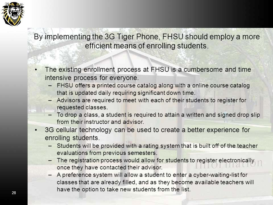 By implementing the 3G Tiger Phone, FHSU should employ a more efficient means of enrolling students. The existing enrollment process at FHSU is a cumb