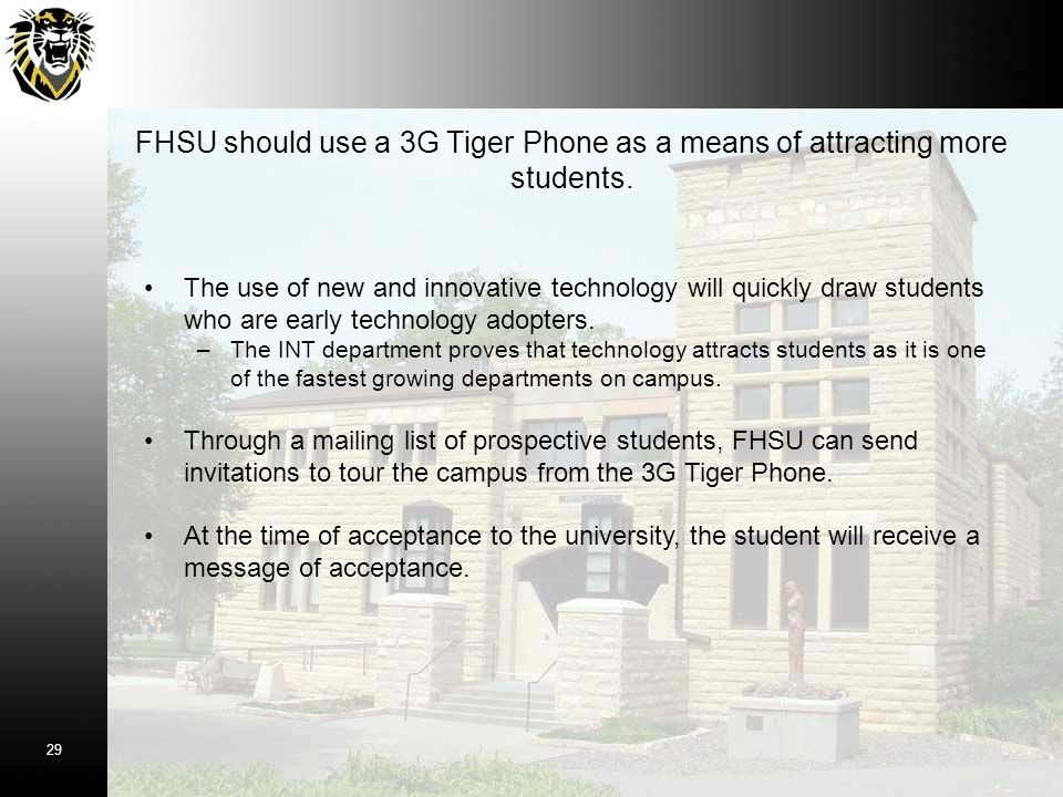 FHSU should use a 3G Tiger Phone as a means of attracting more students. The use of new and innovative technology will quickly draw students who are e