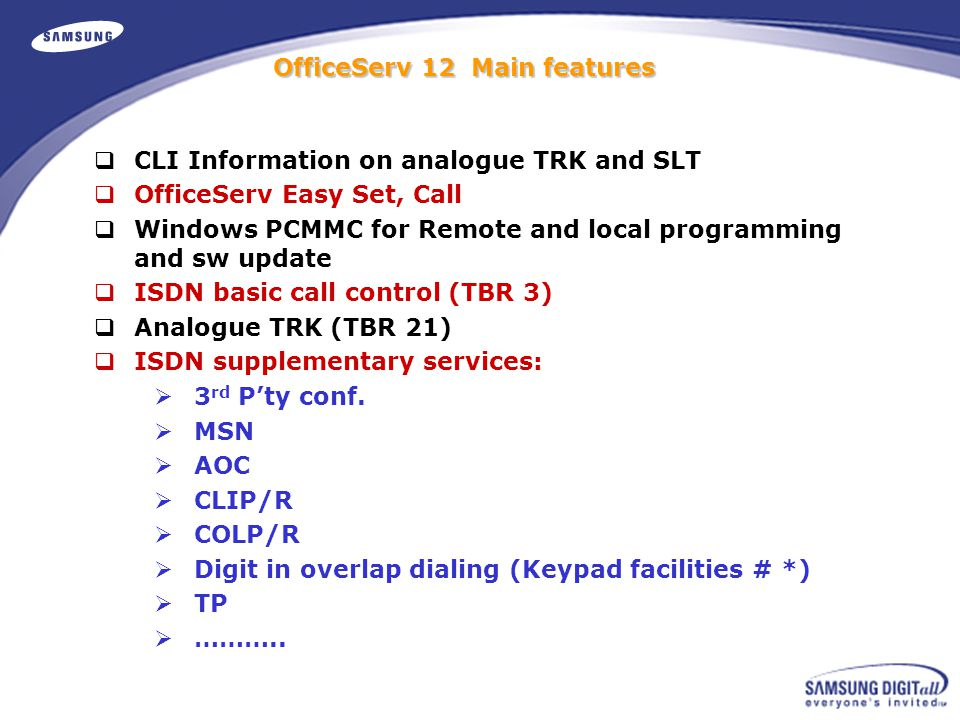  CLI Information on analogue TRK and SLT  OfficeServ Easy Set, Call  Windows PCMMC for Remote and local programming and sw update  ISDN basic call control (TBR 3)  Analogue TRK (TBR 21)  ISDN supplementary services:  3 rd P'ty conf.