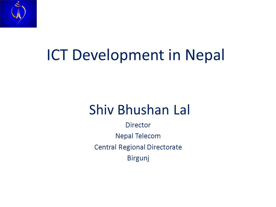 ICT Development in Nepal Shiv Bhushan Lal Director Nepal Telecom Central Regional Directorate Birgunj