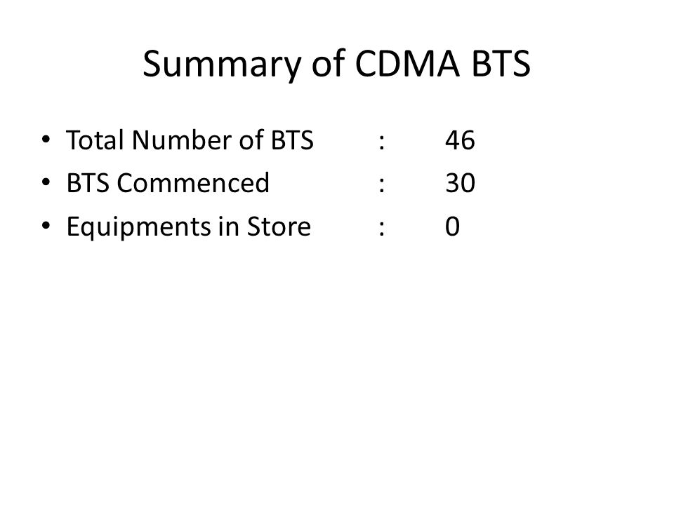 Summary of CDMA BTS Total Number of BTS:46 BTS Commenced:30 Equipments in Store:0