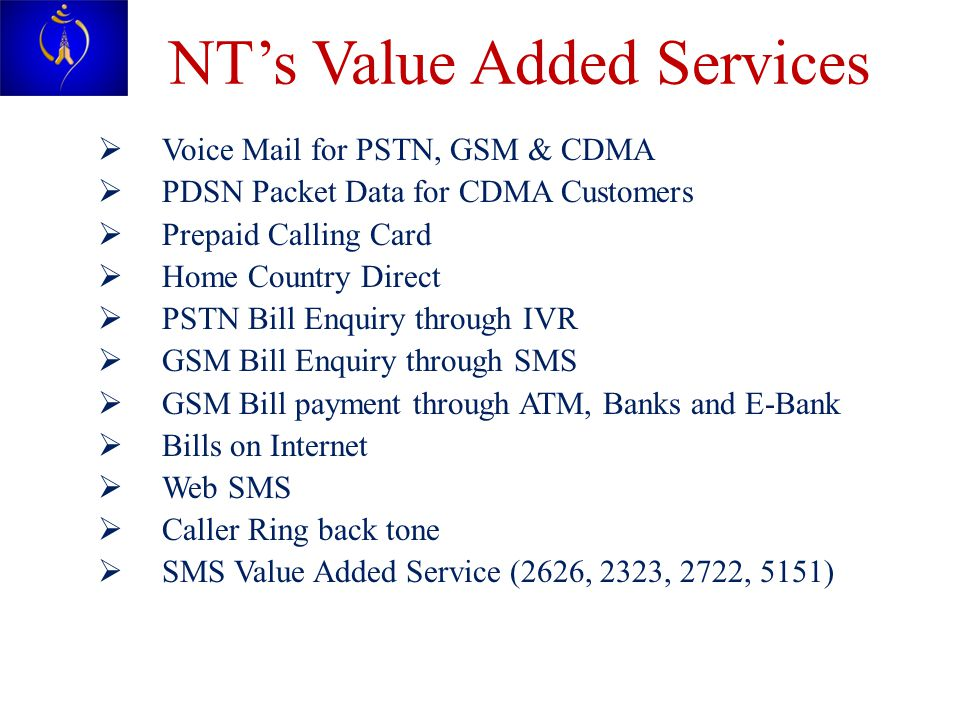 NT's Value Added Services  Voice Mail for PSTN, GSM & CDMA  PDSN Packet Data for CDMA Customers  Prepaid Calling Card  Home Country Direct  PSTN Bill Enquiry through IVR  GSM Bill Enquiry through SMS  GSM Bill payment through ATM, Banks and E-Bank  Bills on Internet  Web SMS  Caller Ring back tone  SMS Value Added Service (2626, 2323, 2722, 5151)