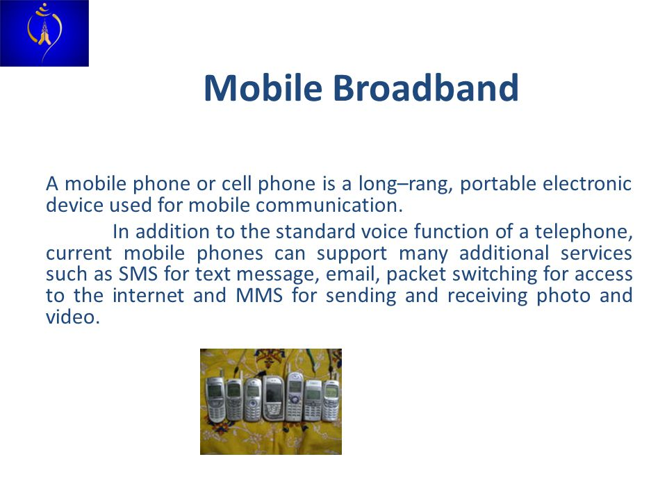 Mobile Broadband A mobile phone or cell phone is a long–rang, portable electronic device used for mobile communication.