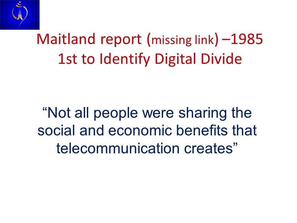Maitland report ( missing link ) –1985 1st to Identify Digital Divide Not all people were sharing the social and economic benefits that telecommunication creates