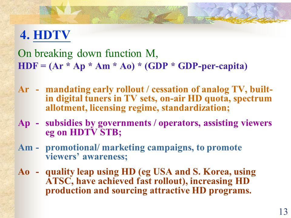 13 On breaking down function M, HDF = (Ar * Ap * Am * Ao) * (GDP * GDP-per-capita) Ar-mandating early rollout / cessation of analog TV, built- in digital tuners in TV sets, on-air HD quota, spectrum allotment, licensing regime, standardization; Ap-subsidies by governments / operators, assisting viewers eg on HDTV STB; Am-promotional/ marketing campaigns, to promote viewers' awareness; Ao-quality leap using HD (eg USA and S.
