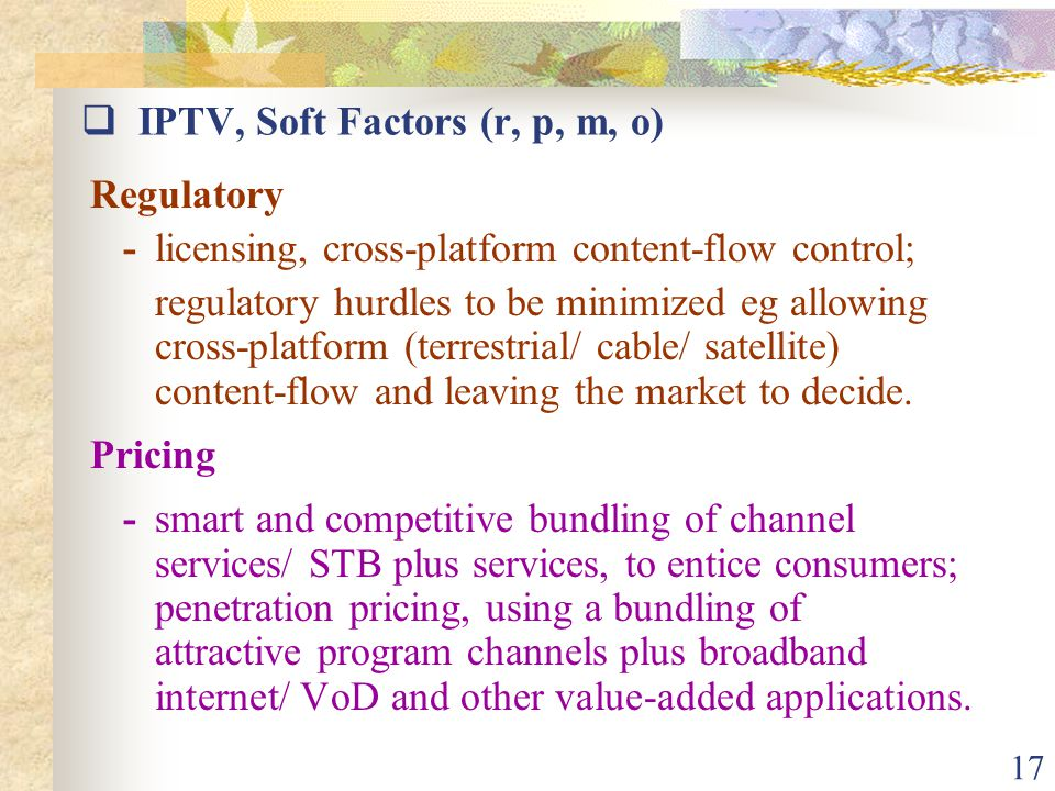 17  IPTV, Soft Factors (r, p, m, o) Regulatory -licensing, cross-platform content-flow control; regulatory hurdles to be minimized eg allowing cross-platform (terrestrial/ cable/ satellite) content-flow and leaving the market to decide.