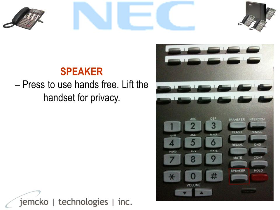 SPEAKER – Press to use hands free. Lift the handset for privacy.