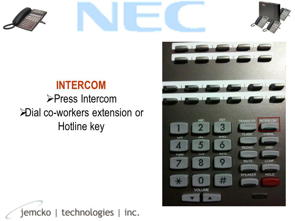INTERCOM  Press Intercom  Dial co-workers extension or Hotline key