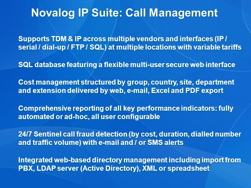 Novalog IP Suite: Call Management Supports TDM & IP across multiple vendors and interfaces (IP / serial / dial-up / FTP / SQL) at multiple locations with variable tariffs SQL database featuring a flexible multi-user secure web interface Cost management structured by group, country, site, department and extension delivered by web, e-mail, Excel and PDF export Comprehensive reporting of all key performance indicators: fully automated or ad-hoc, all user configurable 24/7 Sentinel call fraud detection (by cost, duration, dialled number and traffic volume) with e-mail and / or SMS alerts Integrated web-based directory management including import from PBX, LDAP server (Active Directory), XML or spreadsheet