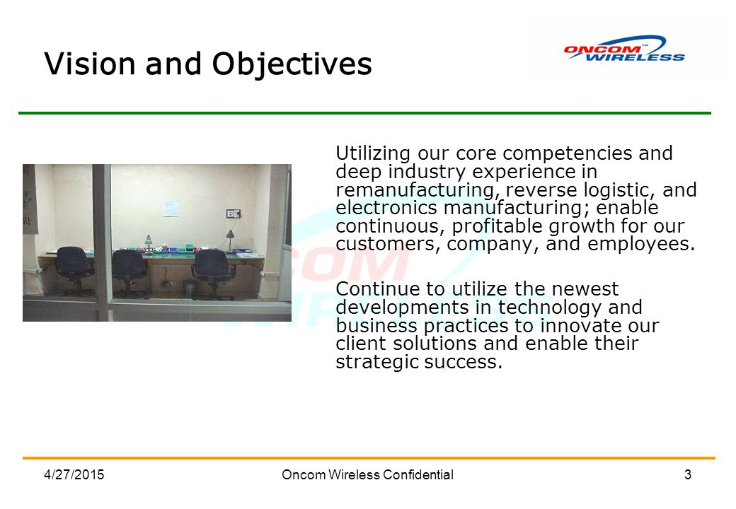 4/27/2015Oncom Wireless Confidential3 Vision and Objectives Utilizing our core competencies and deep industry experience in remanufacturing, reverse logistic, and electronics manufacturing; enable continuous, profitable growth for our customers, company, and employees.