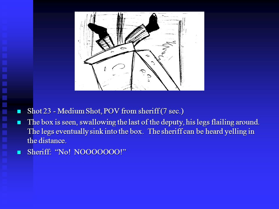 Shot 23 - Medium Shot, POV from sheriff (7 sec.) The box is seen, swallowing the last of the deputy, his legs flailing around.