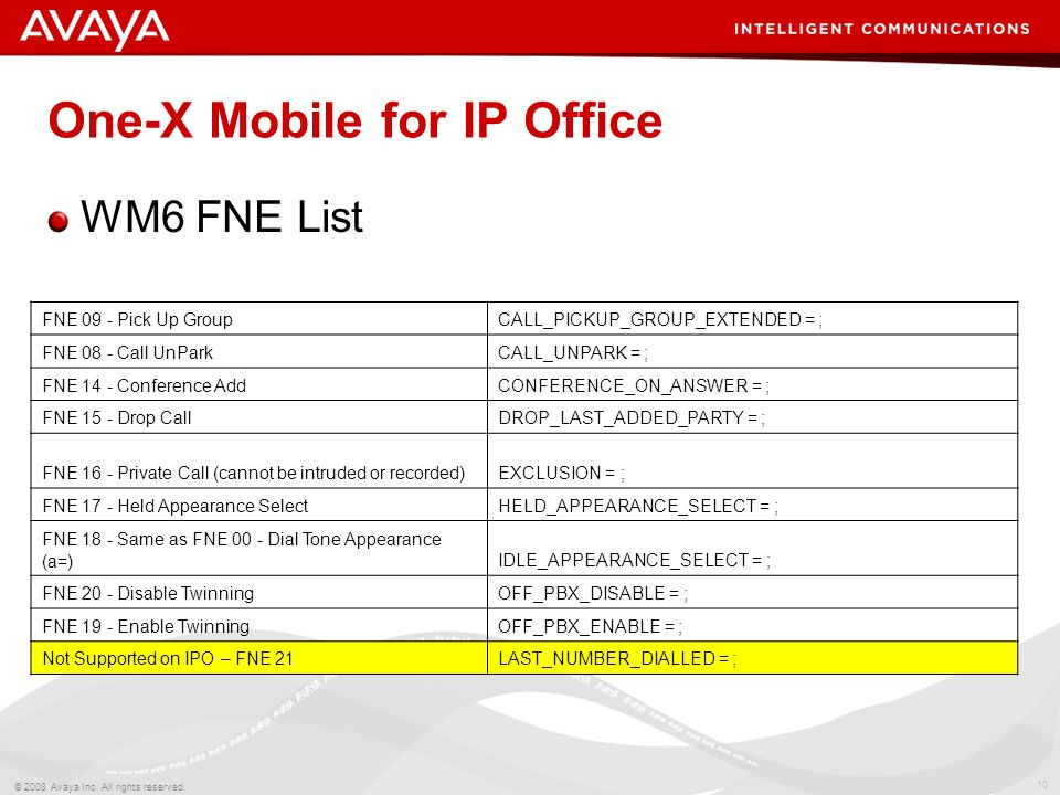 10 © 2008 Avaya Inc. All rights reserved. One-X Mobile for IP Office WM6 FNE List FNE 09 - Pick Up GroupCALL_PICKUP_GROUP_EXTENDED = ; FNE 08 - Call U