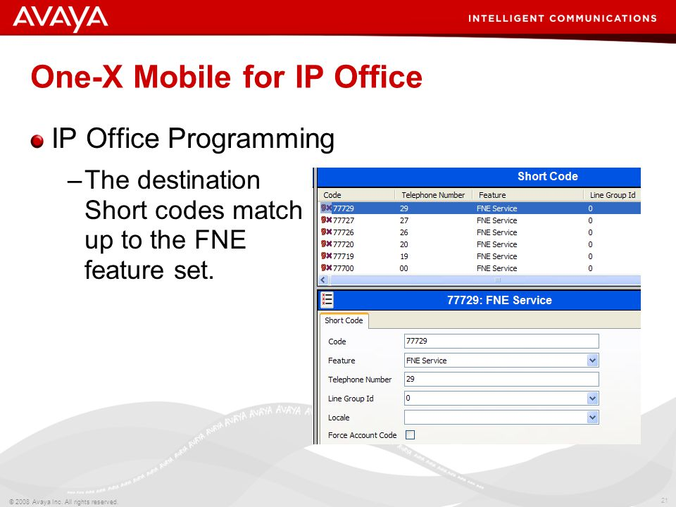 21 © 2008 Avaya Inc. All rights reserved. One-X Mobile for IP Office IP Office Programming –The destination Short codes match up to the FNE feature se