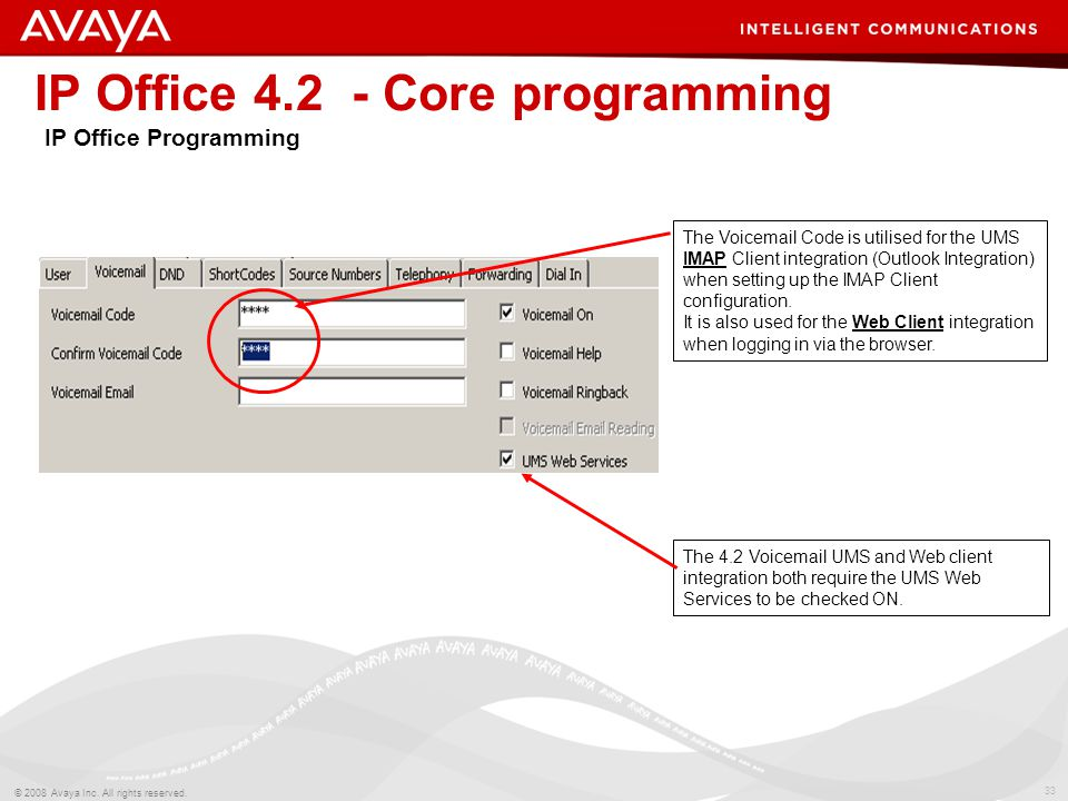 33 © 2008 Avaya Inc. All rights reserved. IP Office 4.2 - Core programming IP Office Programming The Voicemail Code is utilised for the UMS IMAP Clien