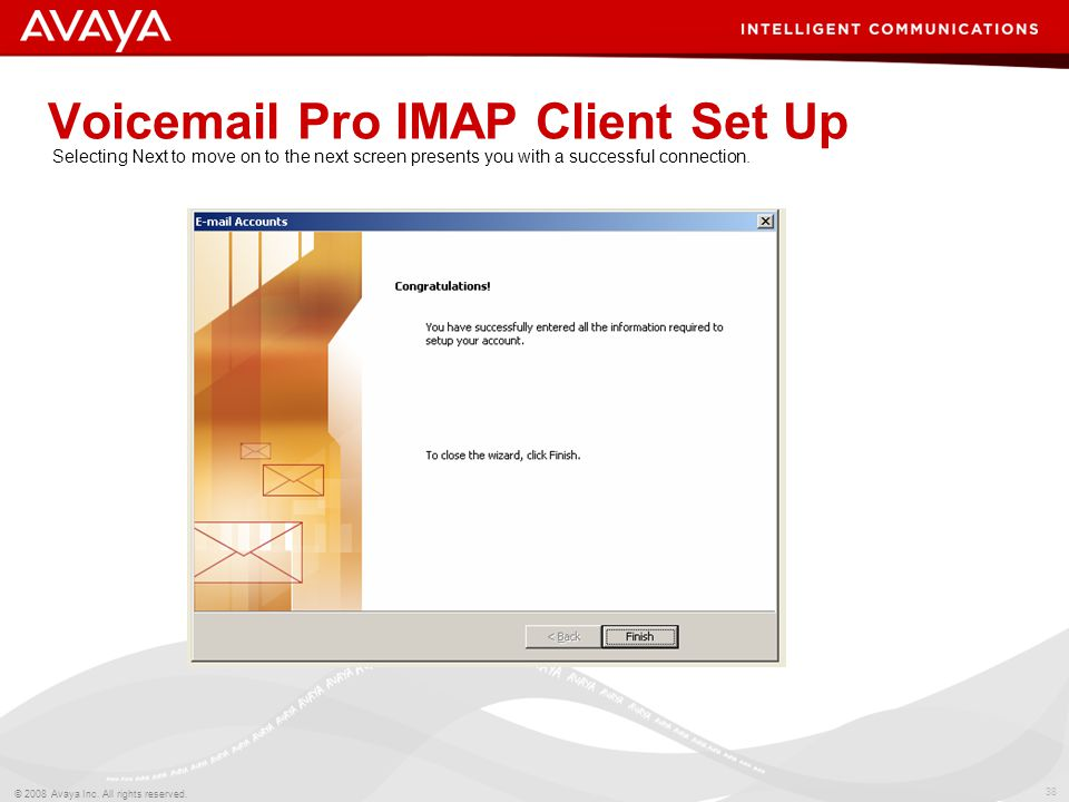 38 © 2008 Avaya Inc. All rights reserved. Voicemail Pro IMAP Client Set Up Selecting Next to move on to the next screen presents you with a successful