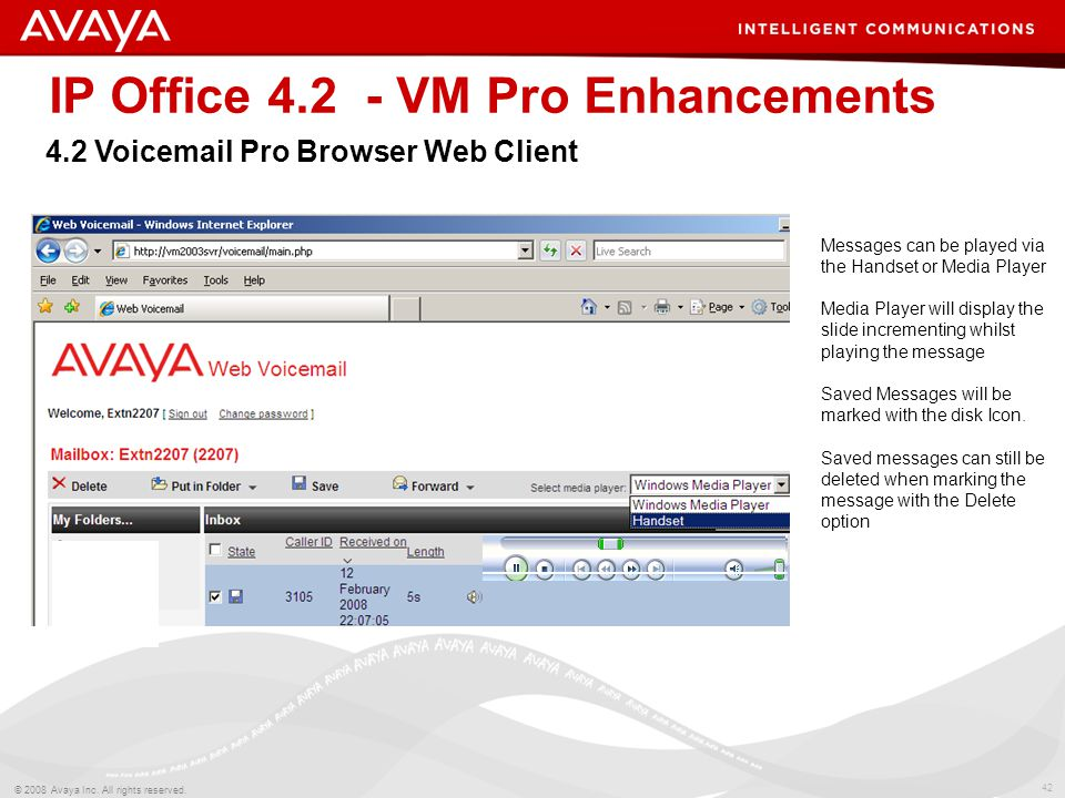 42 © 2008 Avaya Inc. All rights reserved. IP Office 4.2 - VM Pro Enhancements 4.2 Voicemail Pro Browser Web Client Messages can be played via the Hand