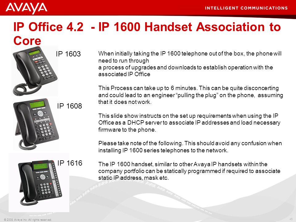 45 © 2008 Avaya Inc. All rights reserved. IP Office 4.2 - IP 1600 Handset Association to Core IP 1603 IP 1608 IP 1616 When initially taking the IP 160