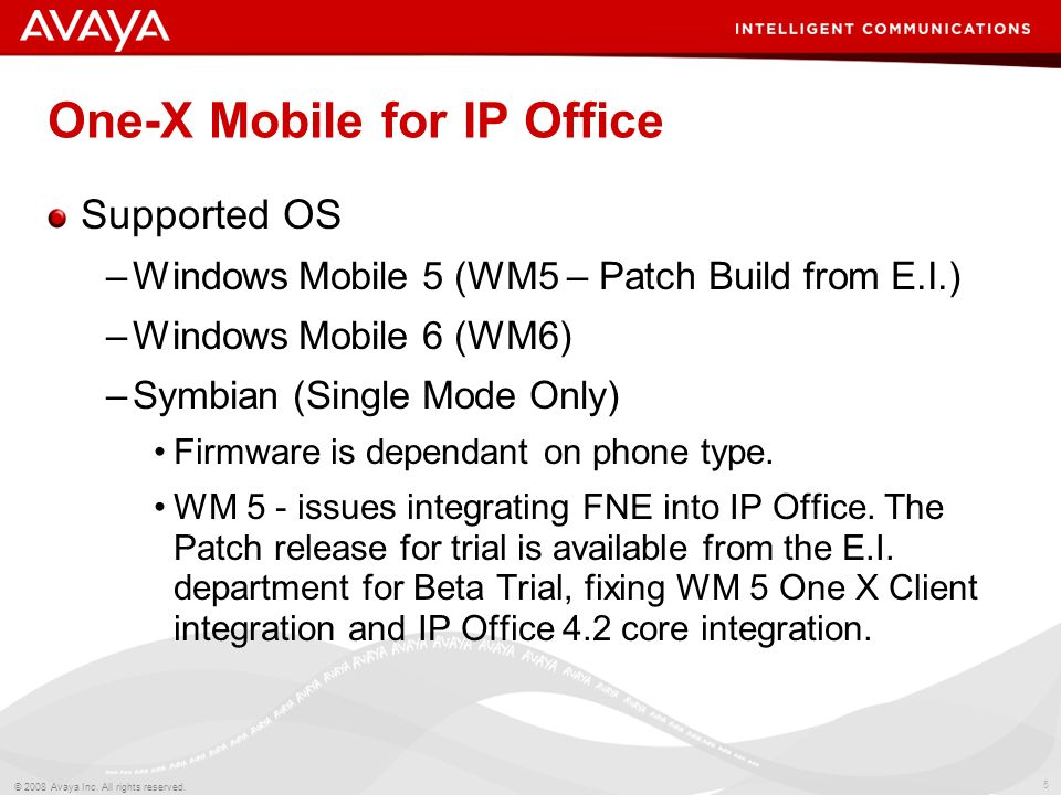 5 © 2008 Avaya Inc. All rights reserved. One-X Mobile for IP Office Supported OS –Windows Mobile 5 (WM5 – Patch Build from E.I.) –Windows Mobile 6 (WM