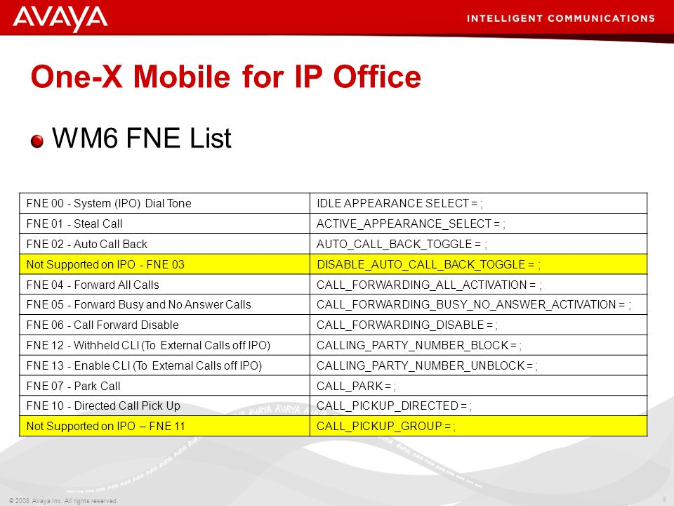 9 © 2008 Avaya Inc. All rights reserved. One-X Mobile for IP Office FNE 00 - System (IPO) Dial ToneIDLE APPEARANCE SELECT = ; FNE 01 - Steal CallACTIV