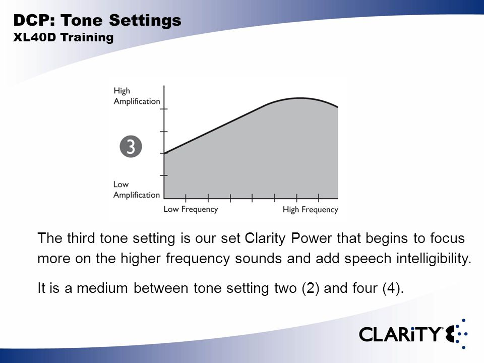 DCP: Tone Settings XL40D Training The third tone setting is our set Clarity Power that begins to focus more on the higher frequency sounds and add spe