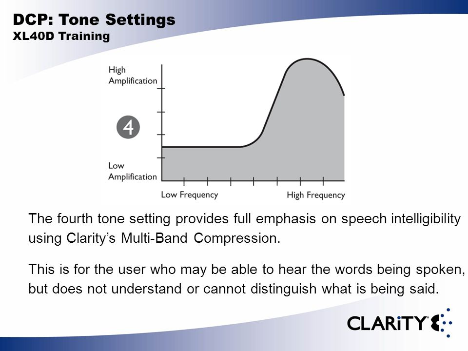 DCP: Tone Settings XL40D Training The fourth tone setting provides full emphasis on speech intelligibility using Clarity's Multi-Band Compression.