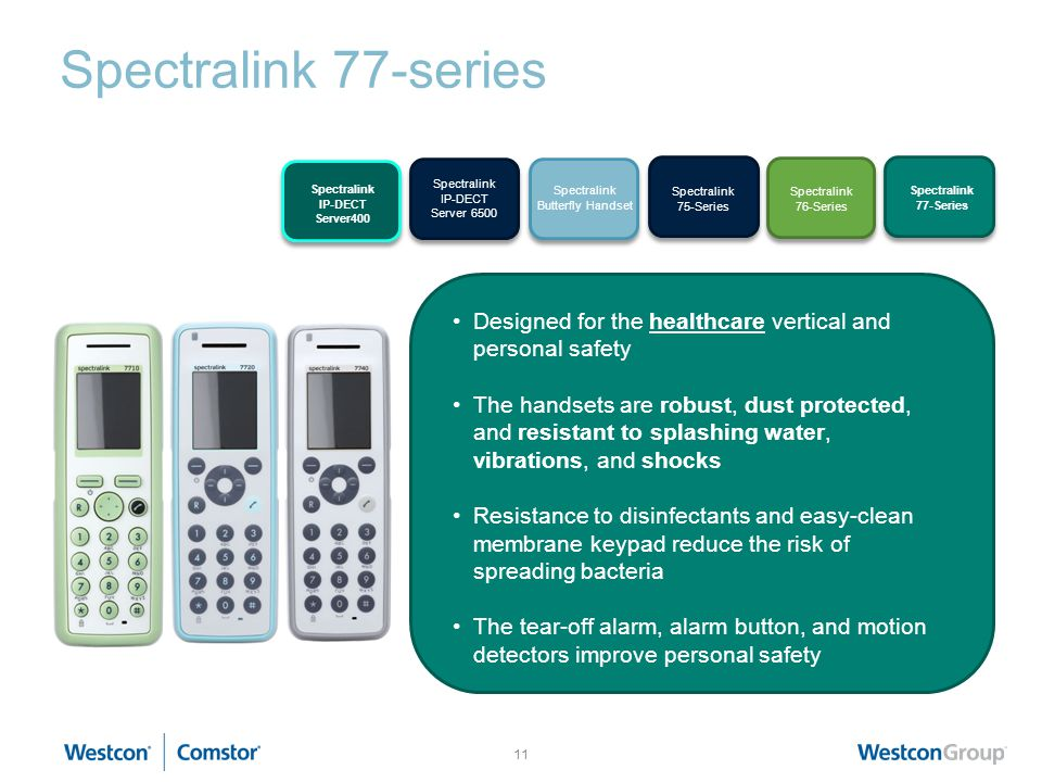 11 Spectralink 77-series KIRK Wireless Server 6000 KIRK 50- Handset Series KIRK 60- Handset Series KIRK 70- Handset Series Designed for the healthcare vertical and personal safety The handsets are robust, dust protected, and resistant to splashing water, vibrations, and shocks Resistance to disinfectants and easy-clean membrane keypad reduce the risk of spreading bacteria The tear-off alarm, alarm button, and motion detectors improve personal safety Spectralink IP-DECT Server 6500 Spectralink 75-Series Spectralink 76-Series Spectralink 77-Series Spectralink Butterfly Handset Spectralink IP-DECT Server400