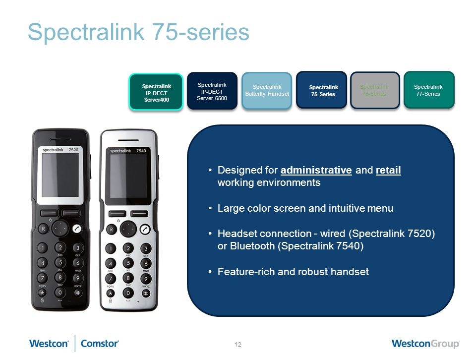 12 Spectralink 75-series KIRK Wireless Server 6000 KIRK 50- Handset Series KIRK 60- Handset Series KIRK 70- Handset Series Designed for administrative and retail working environments Large color screen and intuitive menu Headset connection - wired (Spectralink 7520) or Bluetooth (Spectralink 7540) Feature-rich and robust handset Spectralink IP-DECT Server 6500 Spectralink 75-Series Spectralink 76-Series Spectralink 77-Series Spectralink Butterfly Handset Spectralink IP-DECT Server400