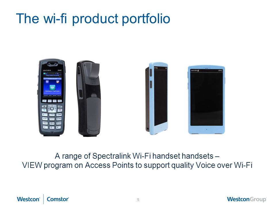 5 The wi-fi product portfolio A range of Spectralink Wi-Fi handset handsets – VIEW program on Access Points to support quality Voice over Wi-Fi