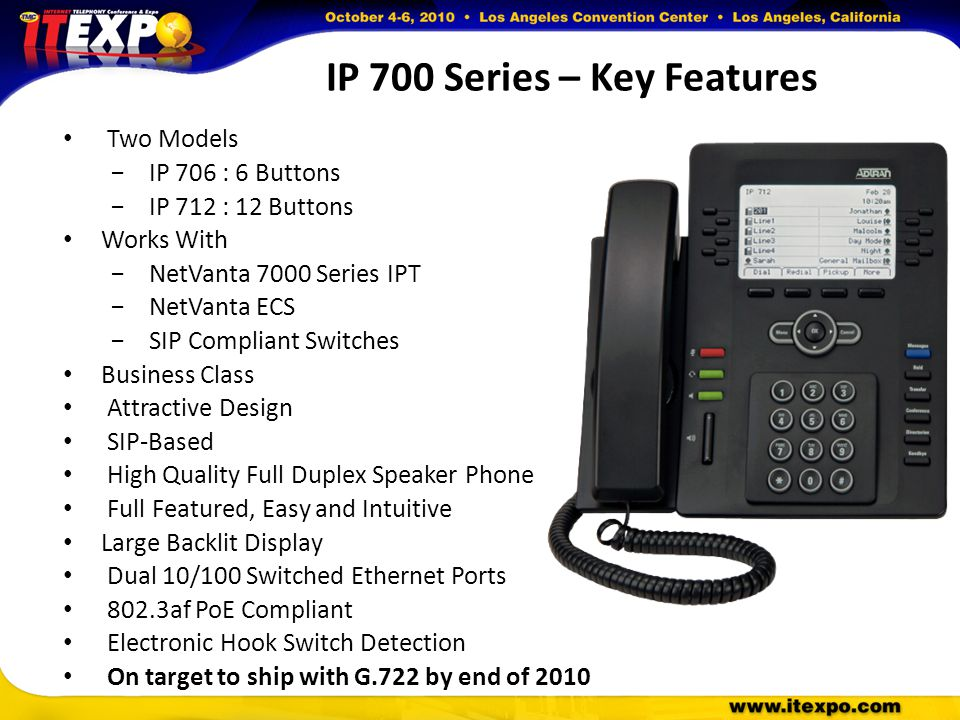 IP 700 Series – Key Features Two Models −IP 706 : 6 Buttons −IP 712 : 12 Buttons Works With −NetVanta 7000 Series IPT −NetVanta ECS −SIP Compliant Switches Business Class Attractive Design SIP-Based High Quality Full Duplex Speaker Phone Full Featured, Easy and Intuitive Large Backlit Display Dual 10/100 Switched Ethernet Ports 802.3af PoE Compliant Electronic Hook Switch Detection On target to ship with G.722 by end of 2010