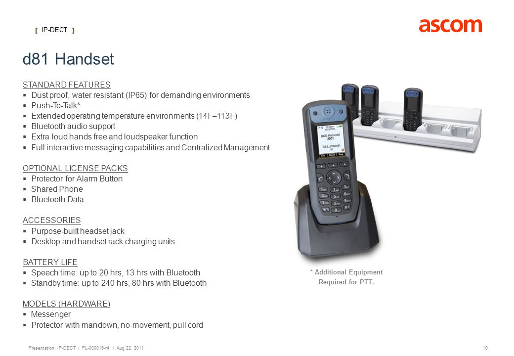 [ IP-DECT ] 10 Presentation: IP-DECT | PL-000015-r4 | Aug 22, 2011 d81 Handset STANDARD FEATURES   Dust proof, water resistant (IP65) for demanding environments   Push-To-Talk*   Extended operating temperature environments (14F–113F)   Bluetooth audio support   Extra loud hands free and loudspeaker function   Full interactive messaging capabilities and Centralized Management OPTIONAL LICENSE PACKS   Protector for Alarm Button   Shared Phone   Bluetooth Data ACCESSORIES   Purpose-built headset jack   Desktop and handset rack charging units BATTERY LIFE   Speech time: up to 20 hrs, 13 hrs with Bluetooth   Standby time: up to 240 hrs, 80 hrs with Bluetooth MODELS (HARDWARE)   Messenger   Protector with mandown, no-movement, pull cord * Additional Equipment Required for PTT.