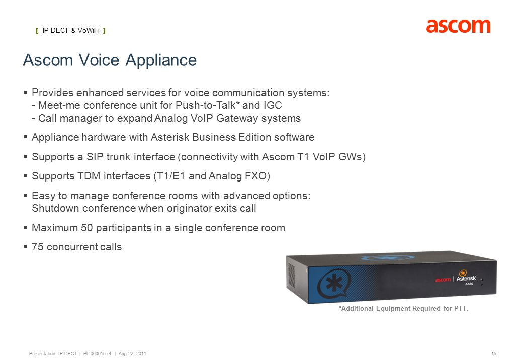 [ IP-DECT ] 15 Presentation: IP-DECT | PL-000015-r4 | Aug 22, 2011 Ascom Voice Appliance   Provides enhanced services for voice communication systems: - Meet-me conference unit for Push-to-Talk* and IGC - Call manager to expand Analog VoIP Gateway systems   Appliance hardware with Asterisk Business Edition software   Supports a SIP trunk interface (connectivity with Ascom T1 VoIP GWs)   Supports TDM interfaces (T1/E1 and Analog FXO)   Easy to manage conference rooms with advanced options: Shutdown conference when originator exits call   Maximum 50 participants in a single conference room   75 concurrent calls [ IP-DECT & VoWiFi ] *Additional Equipment Required for PTT.