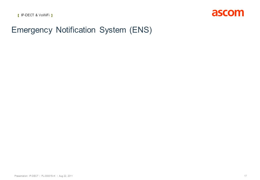[ IP-DECT ] 17 Presentation: IP-DECT | PL-000015-r4 | Aug 22, 2011 Emergency Notification System (ENS) [ IP-DECT & VoWiFi ]